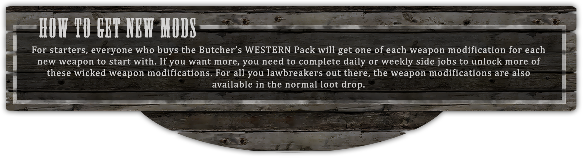 How to get new mods - For starters, everyone who buys the Butcher's WESTERN Pack will get one of each weapon modification for each new weapon to start with. If you want more, you need to complete daily or weekly side jobs to unlock more of these wicked weapon modifications. For all you lawbreakers out there, the weapon modifications are also  available in the normal loot drop.